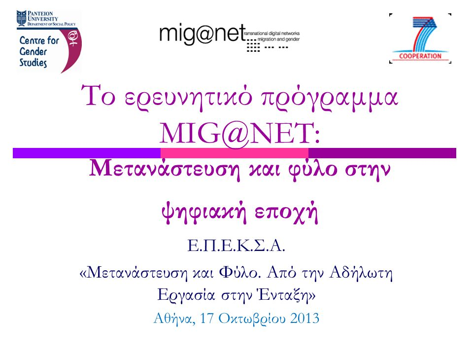 Ε.Π.Ε.Κ.Σ.Α. «Μετανάστευση και Φύλο. Από την Αδήλωτη Εργασία στην Ένταξη» Αθήνα, 17 Οκτωβρίου 2013 Το ερευνητικό πρόγραμμα MIG@NET: Μετανάστευση και φ