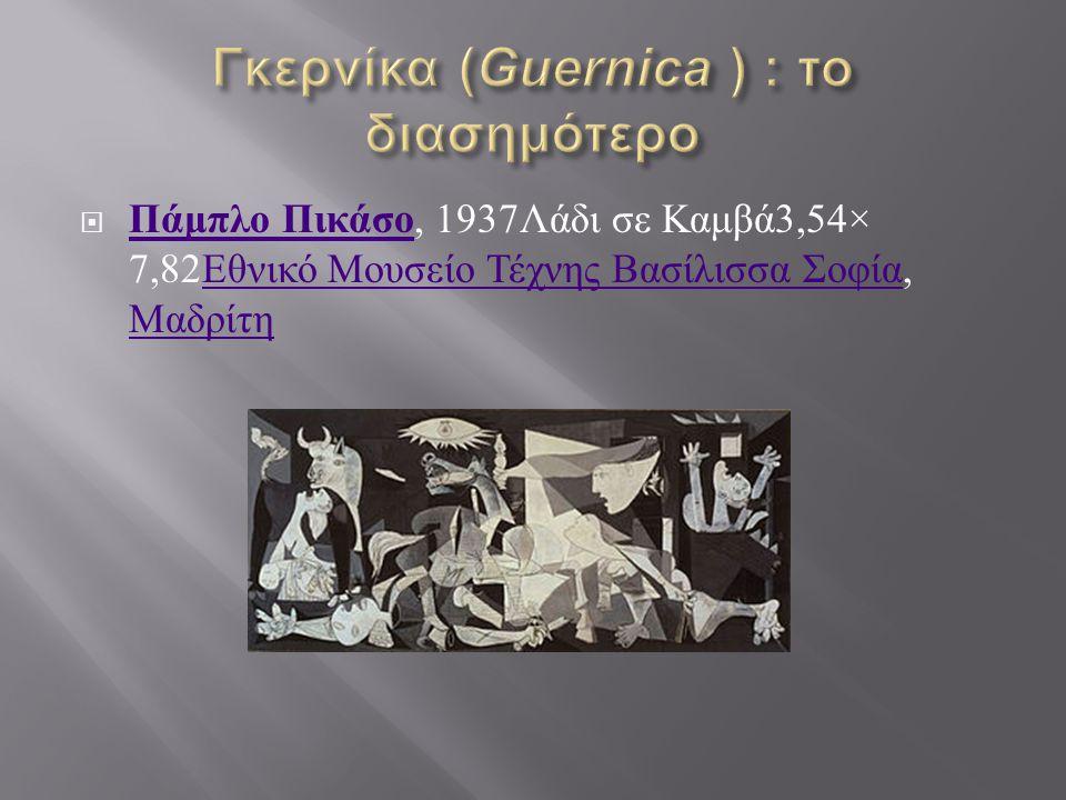  Πάμπλο Πικάσο, 1937 Λάδι σε Καμβά 3,54× 7,82 Εθνικό Μουσείο Τέχνης Βασίλισσα Σοφία, Μαδρίτη Πάμπλο Πικάσο Εθνικό Μουσείο Τέχνης Βασίλισσα Σοφία Μαδρ