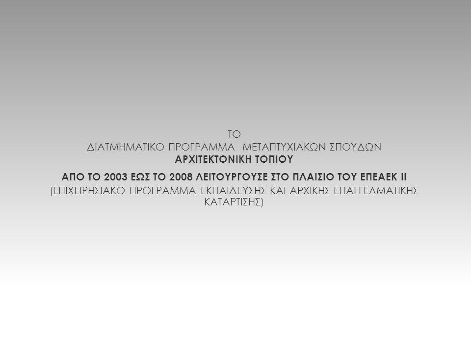 ΤΟ ΔΙΑΤΜΗΜΑΤΙΚΟ ΠΡΟΓΡΑΜΜΑ ΜΕΤΑΠΤΥΧΙΑΚΩΝ ΣΠΟΥΔΩΝ ΑΡΧΙΤΕΚΤΟΝΙΚΗ ΤΟΠΙΟΥ ΑΠΟ ΤΟ 2003 ΕΩΣ ΤΟ 2008 ΛΕΙΤΟΥΡΓΟΥΣΕ ΣΤΟ ΠΛΑΙΣΙΟ ΤΟΥ ΕΠΕΑΕΚ ΙΙ (ΕΠΙΧΕΙΡΗΣΙΑΚΟ ΠΡΟ