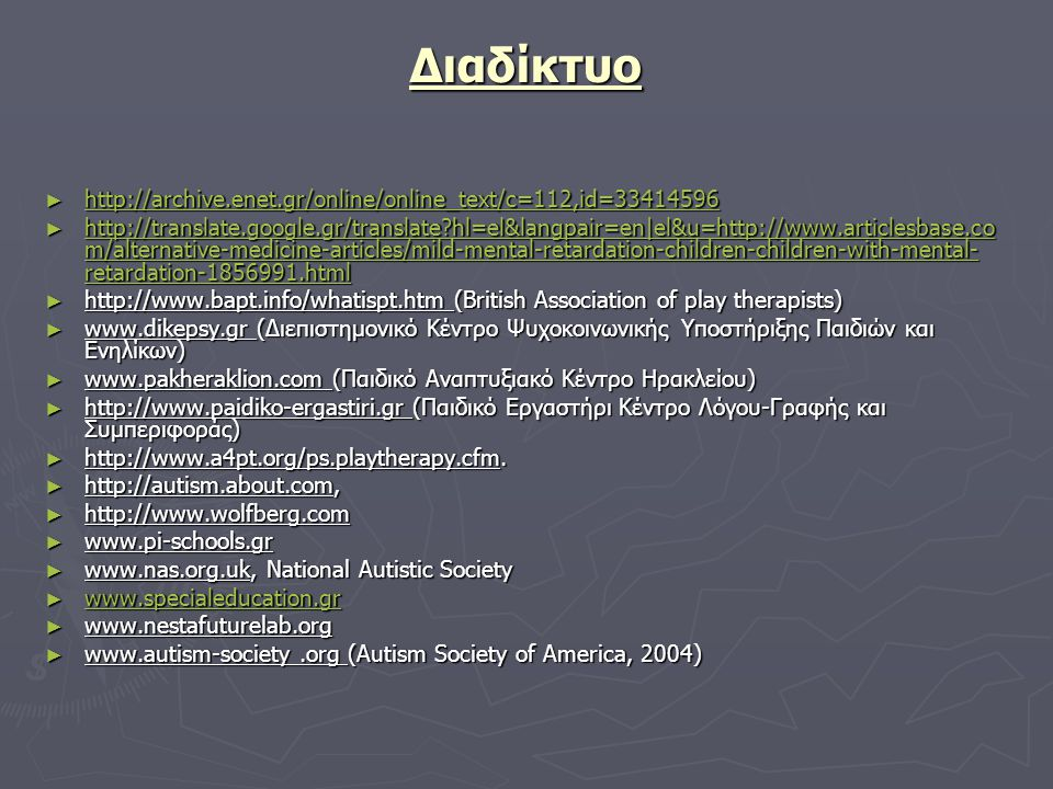 Διαδίκτυο ► http://archive.enet.gr/online/online_text/c=112,id=33414596 http://archive.enet.gr/online/online_text/c=112,id=33414596 ► http://translate.google.gr/translate?hl=el&langpair=en|el&u=http://www.articlesbase.co m/alternative-medicine-articles/mild-mental-retardation-children-children-with-mental- retardation-1856991.html http://translate.google.gr/translate?hl=el&langpair=en|el&u=http://www.articlesbase.co m/alternative-medicine-articles/mild-mental-retardation-children-children-with-mental- retardation-1856991.html http://translate.google.gr/translate?hl=el&langpair=en|el&u=http://www.articlesbase.co m/alternative-medicine-articles/mild-mental-retardation-children-children-with-mental- retardation-1856991.html ► http://www.bapt.info/whatispt.htm (British Association of play therapists) ► www.dikepsy.gr (Διεπιστημονικό Κέντρο Ψυχοκοινωνικής Υποστήριξης Παιδιών και Ενηλίκων) ► www.pakheraklion.com (Παιδικό Αναπτυξιακό Κέντρο Ηρακλείου) ► http://www.paidiko-ergastiri.gr (Παιδικό Εργαστήρι Κέντρο Λόγου-Γραφής και Συμπεριφοράς) ► http://www.a4pt.org/ps.playtherapy.cfm.