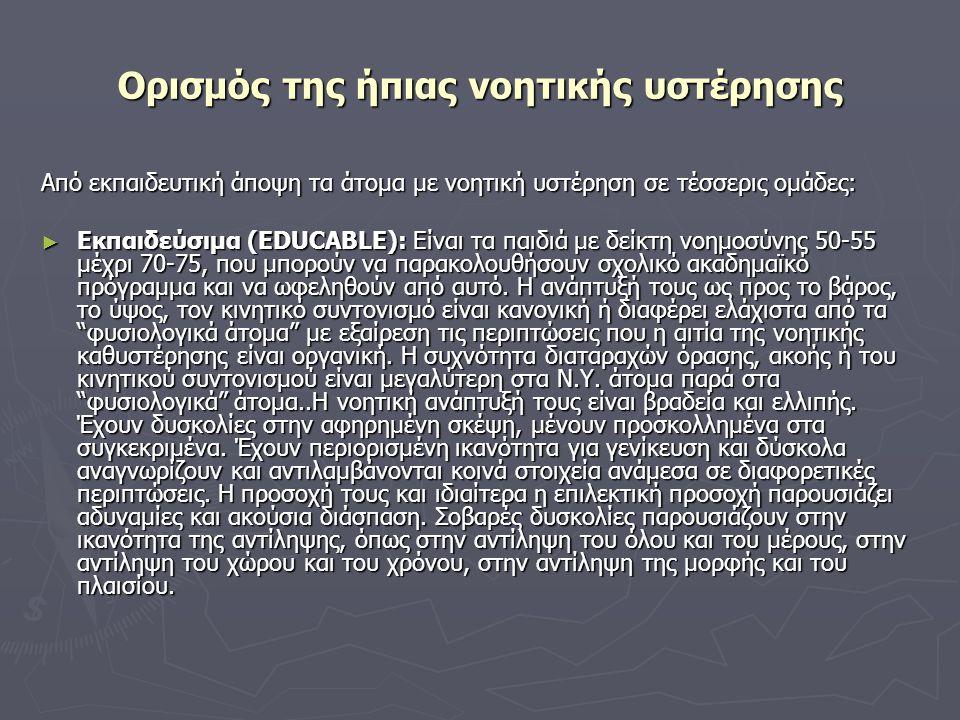 Ορισμός της ήπιας νοητικής υστέρησης Από εκπαιδευτική άποψη τα άτομα με νοητική υστέρηση σε τέσσερις ομάδες: ► Εκπαιδεύσιμα (EDUCABLE): Είναι τα παιδι