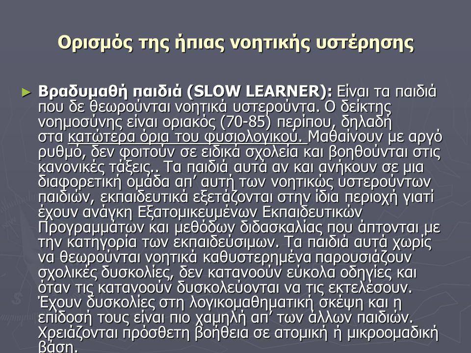 Ορισμός της ήπιας νοητικής υστέρησης ► Βραδυμαθή παιδιά (SLOW LEARNER): Είναι τα παιδιά που δε θεωρούνται νοητικά υστερούντα. Ο δείκτης νοημοσύνης είν