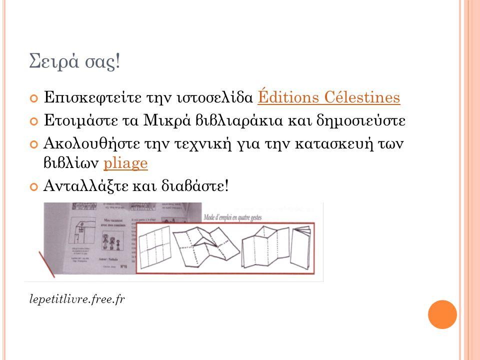 Σειρά σας! Επισκεφτείτε την ιστοσελίδα Éditions CélestinesÉditions Célestines Ετοιμάστε τα Μικρά βιβλιαράκια και δημοσιεύστε Ακολουθήστε την τεχνική γ