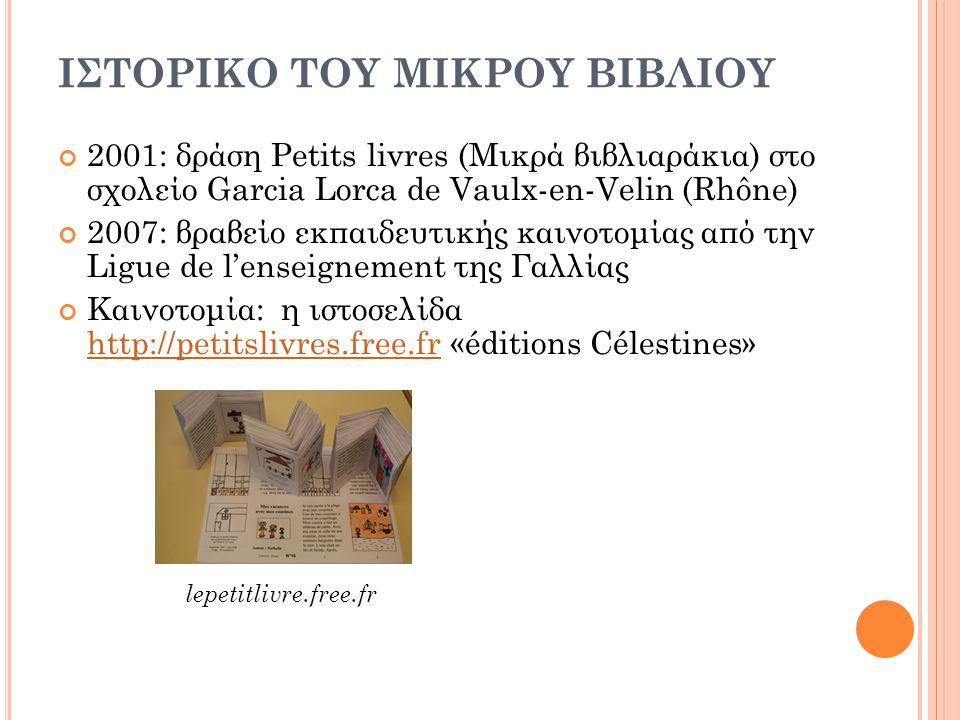 ΙΣΤΟΡΙΚΟ ΤΟΥ ΜΙΚΡΟΥ ΒΙΒΛΙΟΥ 2001: δράση Petits livres (Μικρά βιβλιαράκια) στο σχολείο Garcia Lorca de Vaulx-en-Velin (Rhône) 2007: βραβείο εκπαιδευτικ