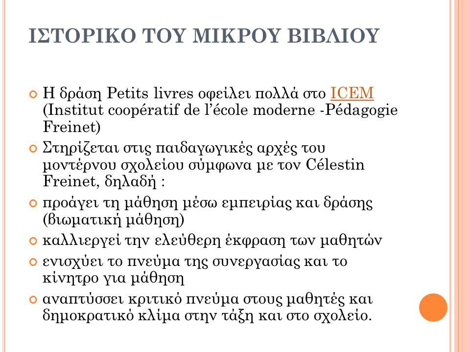 ΙΣΤΟΡΙΚΟ ΤΟΥ ΜΙΚΡΟΥ ΒΙΒΛΙΟΥ Η δράση Petits livres οφείλει πολλά στο ICEM (Institut coopératif de l'école moderne -Pédagogie Freinet)ICEM Στηρίζεται στ