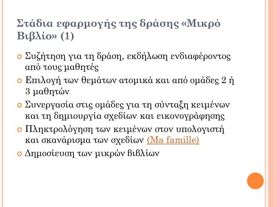 Στάδια εφαρμογής της δράσης «Μικρό Βιβλίο» (1) Συζήτηση για τη δράση, εκδήλωση ενδιαφέροντος από τους μαθητές Επιλογή των θεμάτων ατομικά και από ομάδες 2 ή 3 μαθητών Συνεργασία στις ομάδες για τη σύνταξη κειμένων και τη δημιουργία σχεδίων και εικονογράφησης Πληκτρολόγηση των κειμένων στον υπολογιστή και σκανάρισμα των σχεδίων (Ma famille)(Ma famille) Δημοσίευση των μικρών βιβλίων