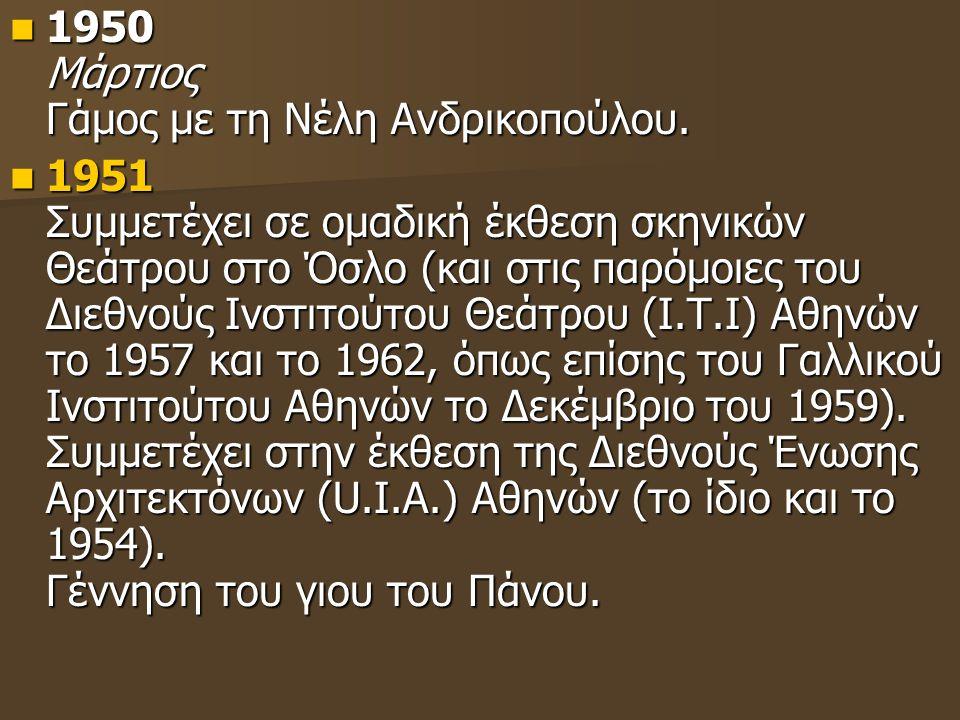 1950 Μάρτιος Γάμος με τη Νέλη Ανδρικοπούλου. 1950 Μάρτιος Γάμος με τη Νέλη Ανδρικοπούλου. 1951 Συμμετέχει σε ομαδική έκθεση σκηνικών Θεάτρου στο Όσλο