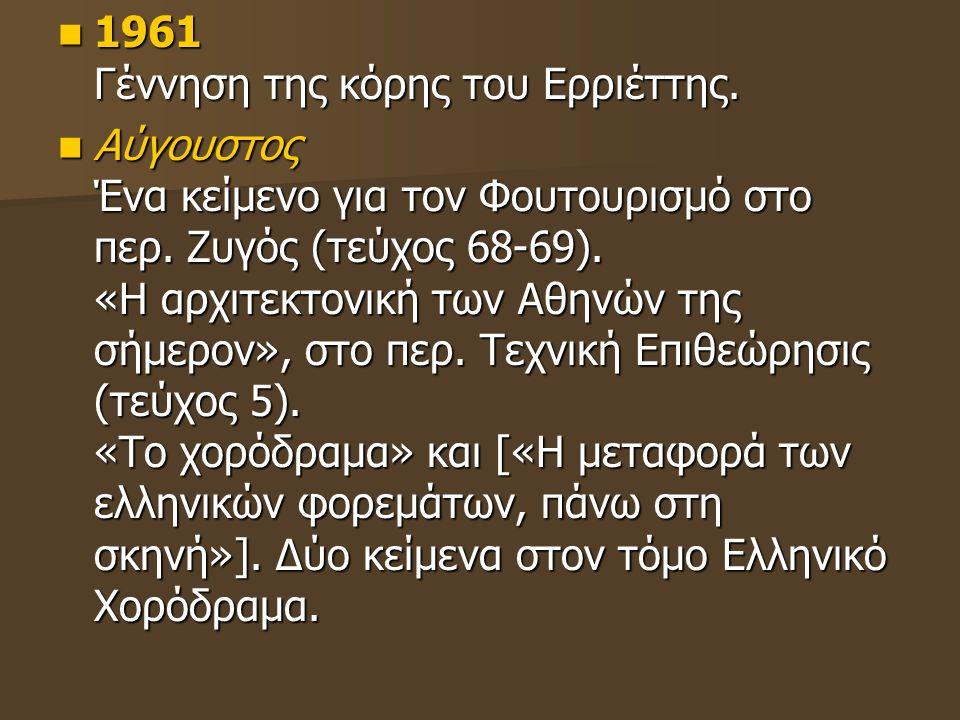 1961 Γέννηση της κόρης του Ερριέττης. 1961 Γέννηση της κόρης του Ερριέττης. Αύγουστος Ένα κείμενο για τον Φουτουρισμό στο περ. Ζυγός (τεύχος 68-69). «