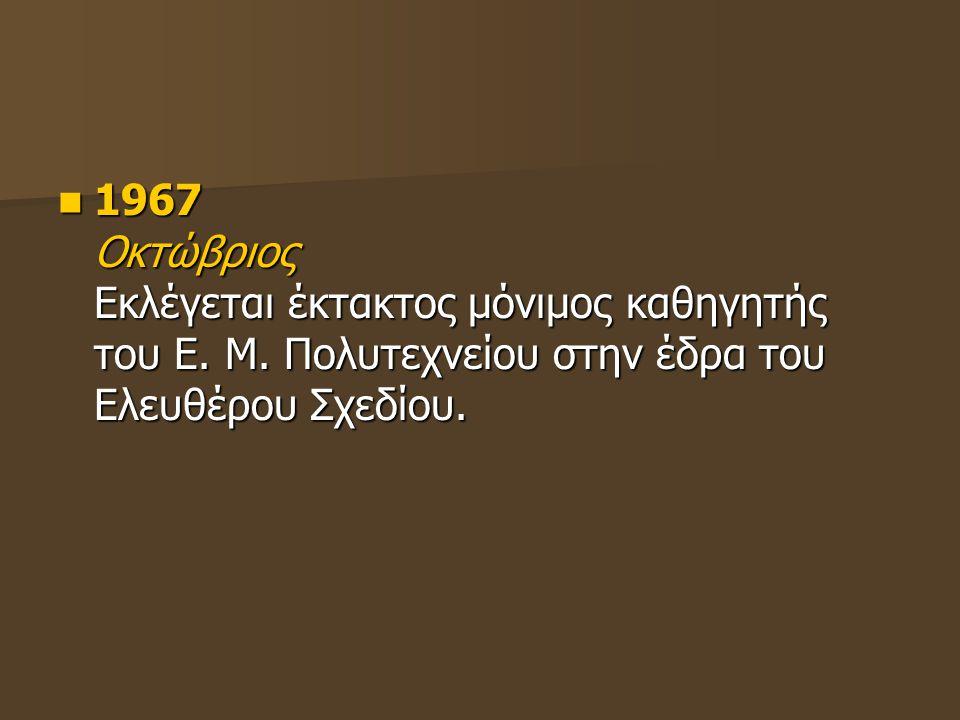 1967 Οκτώβριος Εκλέγεται έκτακτος μόνιμος καθηγητής του Ε. Μ. Πολυτεχνείου στην έδρα του Ελευθέρου Σχεδίου. 1967 Οκτώβριος Εκλέγεται έκτακτος μόνιμος