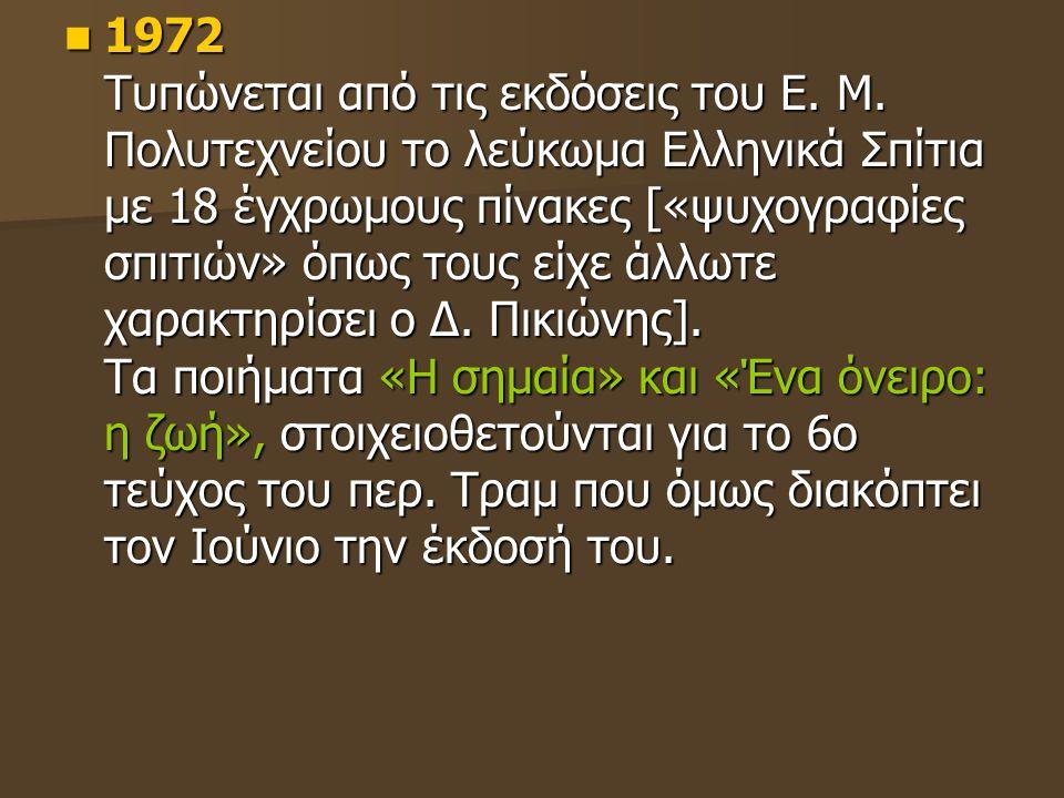 1972 Τυπώνεται από τις εκδόσεις του Ε. Μ. Πολυτεχνείου το λεύκωμα Ελληνικά Σπίτια με 18 έγχρωμους πίνακες [«ψυχογραφίες σπιτιών» όπως τους είχε άλλωτε