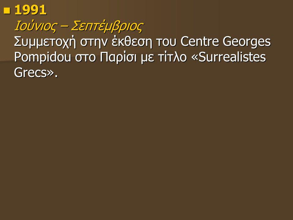 1991 Ιούνιος – Σεπτέμβριος Συμμετοχή στην έκθεση του Centre Georges Pompidou στο Παρίσι με τίτλο «Surrealistes Grecs». 1991 Ιούνιος – Σεπτέμβριος Συμμ