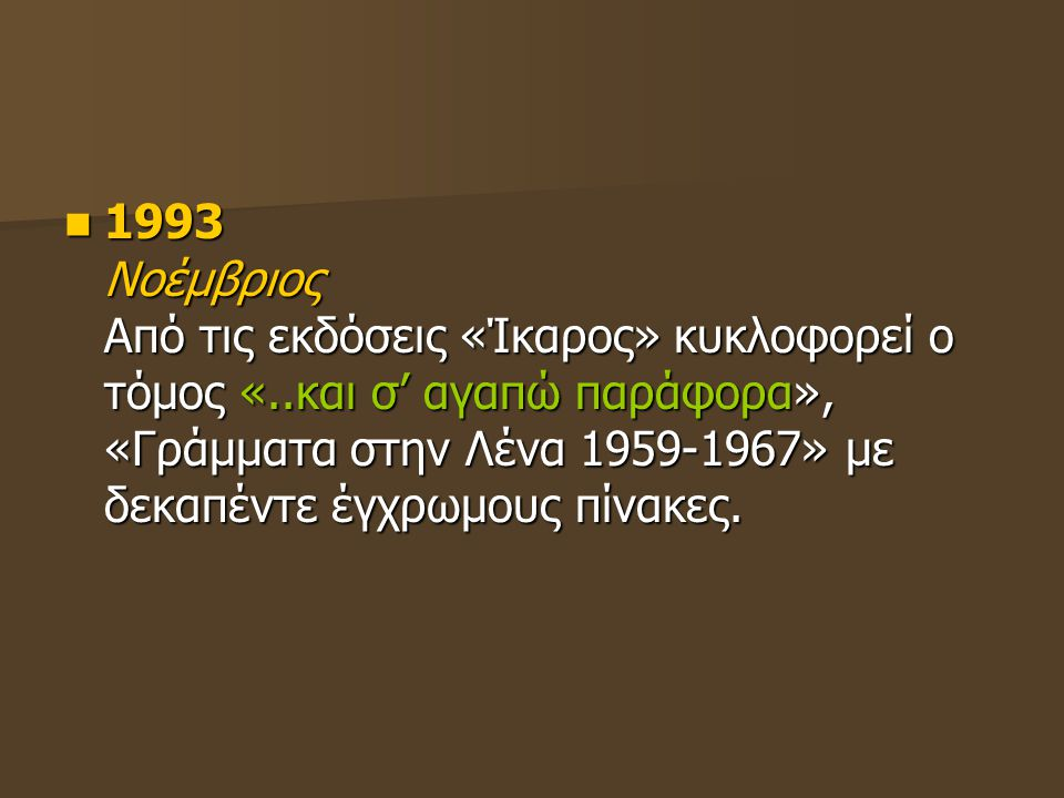 1993 Νοέμβριος Από τις εκδόσεις «Ίκαρος» κυκλοφορεί ο τόμος «..και σ' αγαπώ παράφορα», «Γράμματα στην Λένα 1959-1967» με δεκαπέντε έγχρωμους πίνακες.