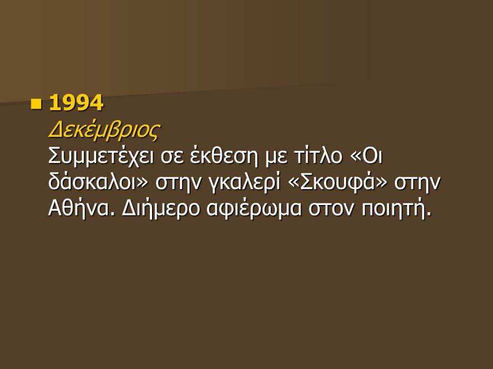 1994 Δεκέμβριος Συμμετέχει σε έκθεση με τίτλο «Οι δάσκαλοι» στην γκαλερί «Σκουφά» στην Αθήνα. Διήμερο αφιέρωμα στον ποιητή. 1994 Δεκέμβριος Συμμετέχει