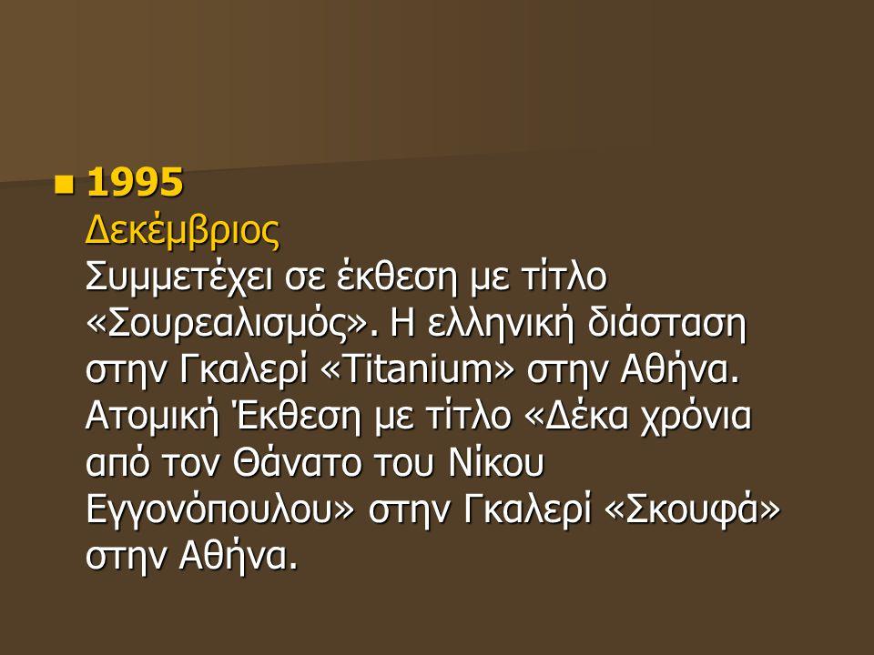 1995 Δεκέμβριος Συμμετέχει σε έκθεση με τίτλο «Σουρεαλισμός». Η ελληνική διάσταση στην Γκαλερί «Titanium» στην Αθήνα. Ατομική Έκθεση με τίτλο «Δέκα χρ