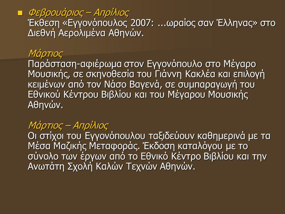 Φεβρουάριος – Απρίλιος Έκθεση «Εγγονόπουλος 2007:...ωραίος σαν Έλληνας» στο Διεθνή Αερολιμένα Αθηνών. Μάρτιος Παράσταση-αφιέρωμα στον Εγγονόπουλο στο
