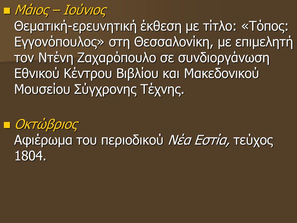 Μάιος – Ιούνιος Θεματική-ερευνητική έκθεση με τίτλο: «Τόπος: Εγγονόπουλος» στη Θεσσαλονίκη, με επιμελητή τον Ντένη Ζαχαρόπουλο σε συνδιοργάνωση Εθνικο