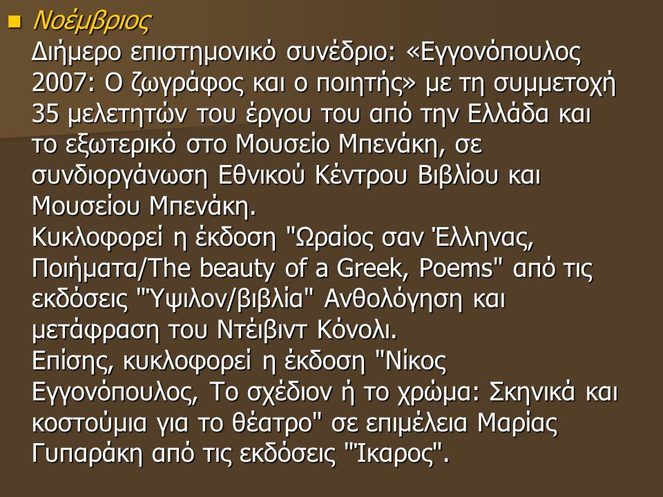 Νοέμβριος Διήμερο επιστημονικό συνέδριο: «Εγγονόπουλος 2007: Ο ζωγράφος και ο ποιητής» με τη συμμετοχή 35 μελετητών του έργου του από την Ελλάδα και τ
