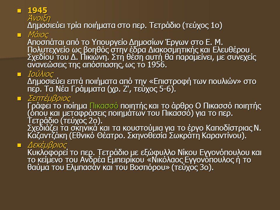 1945 Άνοιξη Δημοσιεύει τρία ποιήματα στο περ. Τετράδιο (τεύχος 1ο) 1945 Άνοιξη Δημοσιεύει τρία ποιήματα στο περ. Τετράδιο (τεύχος 1ο) Μάιος Αποσπάται