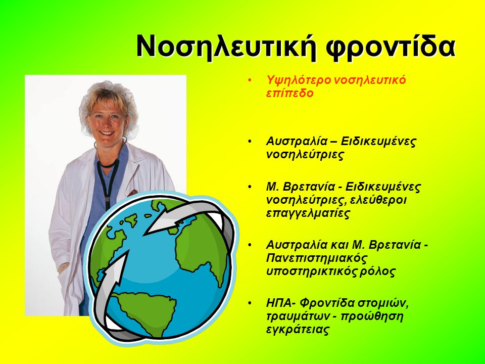 Νοσηλευτική φροντίδα Περιορισμοί στην ανάπτυξη του ρόλου της νοσηλεύτριας σε ορισμένες χώρες Οικονομικοί λόγοι-μειωμένη χρηματοδότηση λόγω άλλων προτεραιοτήτων Το σύστημα της ιδιωτικής περίθαλψης δεν είναι πάντα υποστηρικτικό στο ρόλο των νοσηλευτριών Τοπικοί επαγγελματικοί περιορισμοί, καθεστώς εργασίας των νοσηλευτριών Επαγγελματικές προστριβές, επικάλυψη ρόλων Αντίδραση από μέρους των Ιατρών