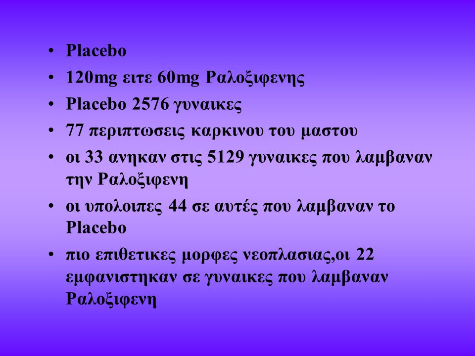 Placebo 120mg ειτε 60mg Ραλοξιφενης Placebo 2576 γυναικες 77 περιπτωσεις καρκινου του μαστου οι 33 ανηκαν στις 5129 γυναικες που λαμβαναν την Ραλοξιφενη οι υπολοιπες 44 σε αυτές που λαμβαναν το Placebo πιο επιθετικες μορφες νεοπλασιας,οι 22 εμφανιστηκαν σε γυναικες που λαμβαναν Ραλοξιφενη