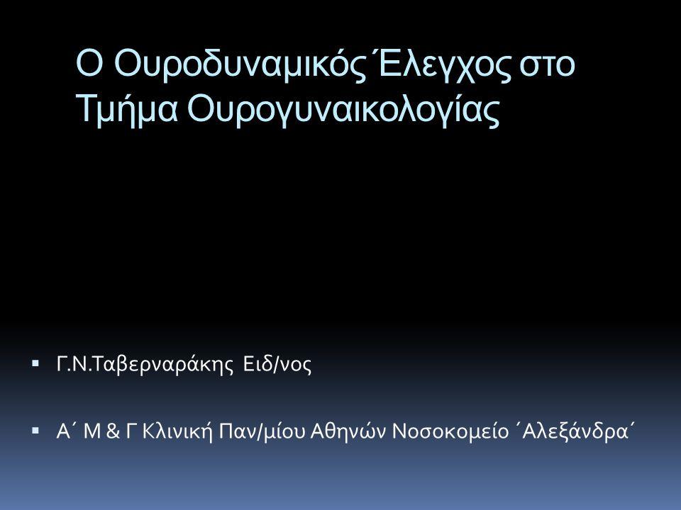 O Ουροδυναμικός Έλεγχος στο Τμήμα Ουρογυναικολογίας  Γ.Ν.Ταβερναράκης Ειδ/νος  A΄ Μ & Γ Κλινική Παν/μίου Αθηνών Νοσοκομείο ΄Αλεξάνδρα΄