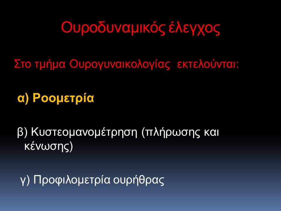 Ουροδυναμικός έλεγχος Στο τμήμα Ουρογυναικολογίας εκτελούνται: α) Ροομετρία α) Ροομετρία β) Κυστεομανομέτρηση (πλήρωσης και κένωσης) γ) Προφιλομετρία