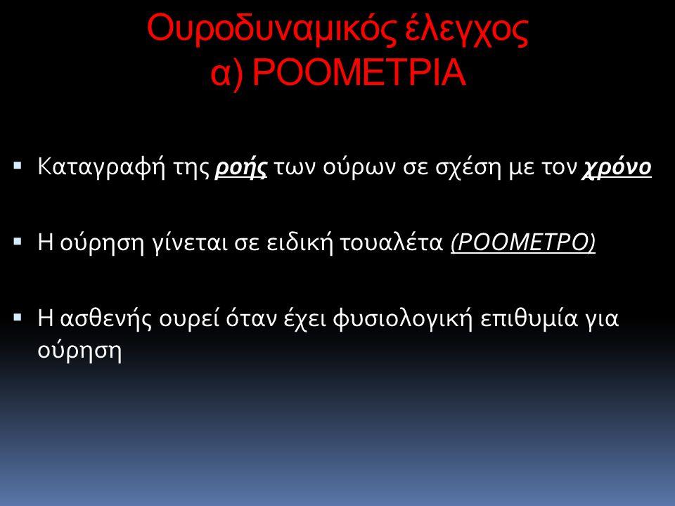 Ουροδυναμικός έλεγχος α) ΡΟΟΜΕΤΡΙΑ  Καταγραφή της ροής των ούρων σε σχέση με τον χρόνο  Η ούρηση γίνεται σε ειδική τουαλέτα (ΡΟΟΜΕΤΡΟ)  Η ασθενής ο