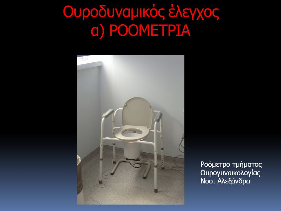 Ουροδυναμικός έλεγχος α) ΡΟΟΜΕΤΡΙΑ Ροόμετρο τμήματος Ουρογυναικολογίας Νοσ. Αλεξάνδρα