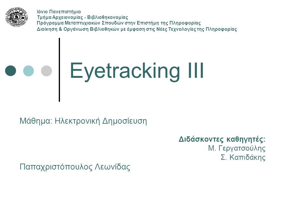 Eyetracking III Μάθημα: Ηλεκτρονική Δημοσίευση Διδάσκοντες καθηγητές: Μ. Γεργατσούλης Σ. Καπιδάκης Παπαχριστόπουλος Λεωνίδας Ιόνιο Πανεπιστήμιο Τμήμα