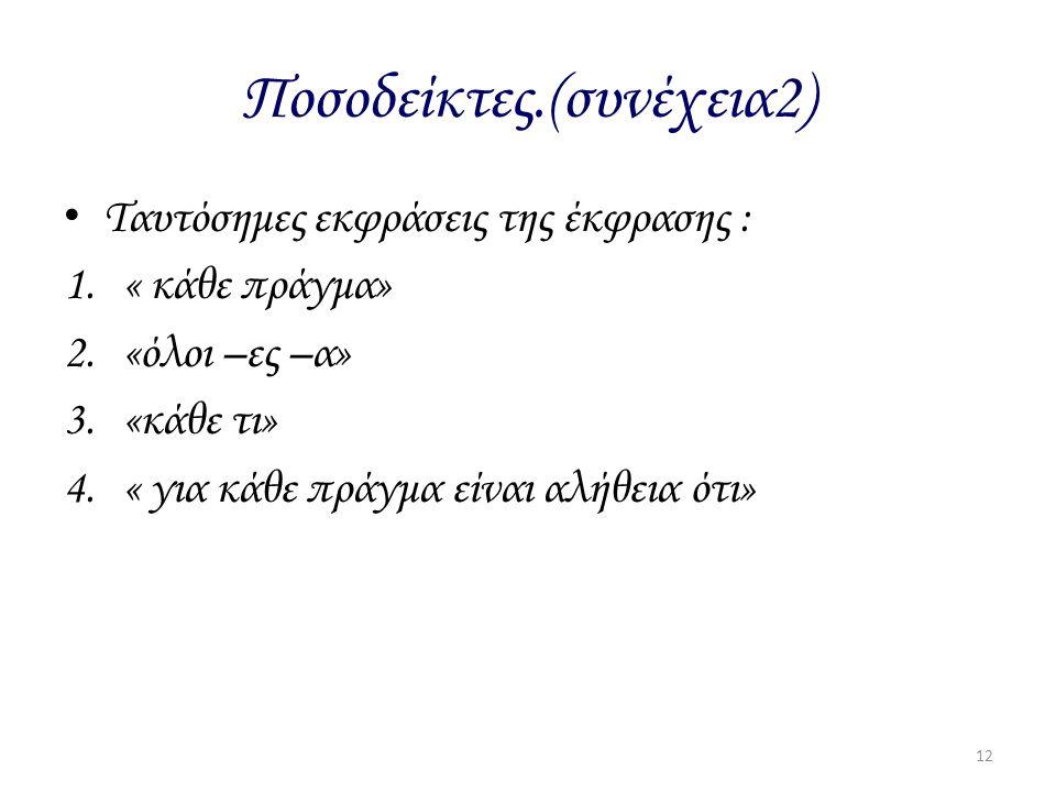 Ποσοδείκτες.(συνέχεια2) Ταυτόσημες εκφράσεις της έκφρασης : 1.« κάθε πράγμα» 2.«όλοι –ες –α» 3.«κάθε τι» 4.« για κάθε πράγμα είναι αλήθεια ότι» 12