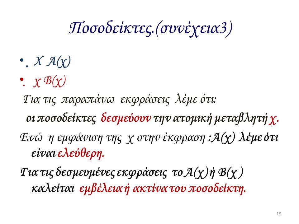 Ποσοδείκτες.(συνέχεια3)  Χ Α(χ)  χ Β(χ) Για τις παραπάνω εκφράσεις λέμε ότι: οι ποσοδείκτες δεσμεύουν την ατομική μεταβλητή χ. Ενώ η εμφάνιση της χ