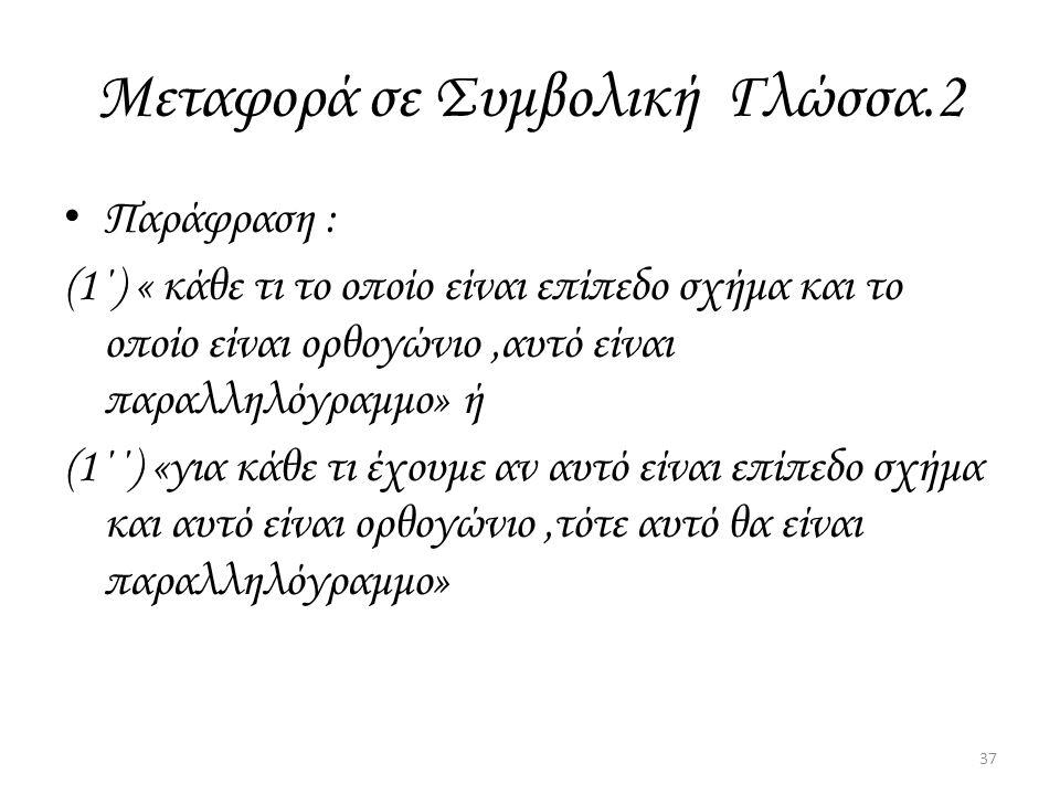 Μεταφορά σε Συμβολική Γλώσσα.2 Παράφραση : (1΄) « κάθε τι το οποίο είναι επίπεδο σχήμα και το οποίο είναι ορθογώνιο,αυτό είναι παραλληλόγραμμο» ή (1΄΄