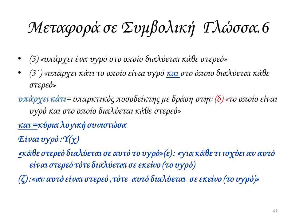 Μεταφορά σε Συμβολική Γλώσσα.6 (3) «υπάρχει ένα υγρό στο οποίο διαλύεται κάθε στερεό» (3΄) «υπάρχει κάτι το οποίο είναι υγρό και στο όποιο διαλύεται κ