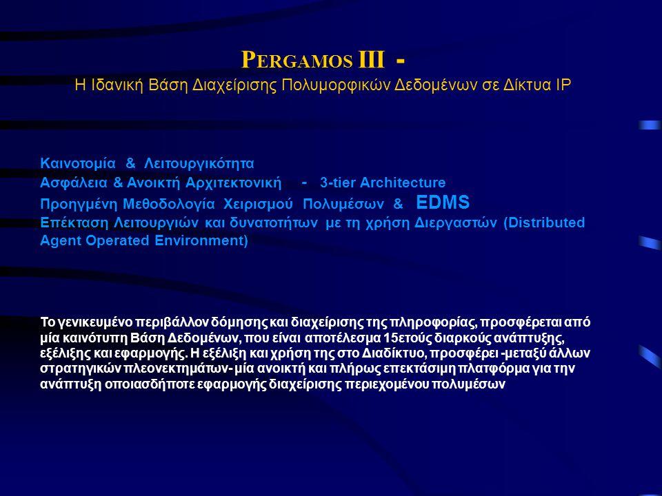 P ERGAMOS III - Η Ιδανική Βάση Διαχείρισης Πολυμορφικών Δεδομένων σε Δίκτυα ΙΡ Καινοτομία & Λειτουργικότητα Ασφάλεια & Ανοικτή Αρχιτεκτονική - 3-tier Architecture Προηγμένη Μεθοδολογία Χειρισμού Πολυμέσων & EDMS Επέκταση Λειτουργιών και δυνατοτήτων με τη χρήση Διεργαστών (Distributed Agent Operated Environment) Το γενικευμένο περιβάλλον δόμησης και διαχείρισης της πληροφορίας, προσφέρεται από μία καινότυπη Βάση Δεδομένων, που είναι αποτέλεσμα 15ετούς διαρκούς ανάπτυξης, εξέλιξης και εφαρμογής.