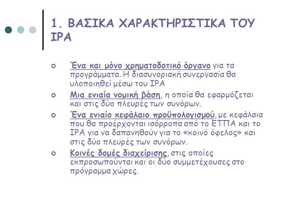 1. ΒΑΣΙΚΑ ΧΑΡΑΚΤΗΡΙΣΤΙΚΑ ΤΟΥ ΙΡΑ Ένα και μόνο χρηματοδοτικό όργανο για τα προγράμματα. Η διασυνοριακή συνεργασία θα υλοποιηθεί μέσω του ΙΡΑ Μια ενιαία