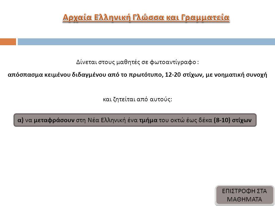 Δίνεται στους μαθητές σε φωτοαντίγραφο : απόσπασμα κειμένου διδαγμένου από το πρωτότυπο, 12-20 στίχων, με νοηματική συνοχή και ζητείται από αυτούς: α) να μεταφράσουν στη Νέα Ελληνική ένα τμήμα του οκτώ έως δέκα (8-10) στίχων ΕΠΙΣΤΡΟΦΗ ΣΤΑ ΜΑΘΗΜΑΤΑ ΕΠΙΣΤΡΟΦΗ ΣΤΑ ΜΑΘΗΜΑΤΑ