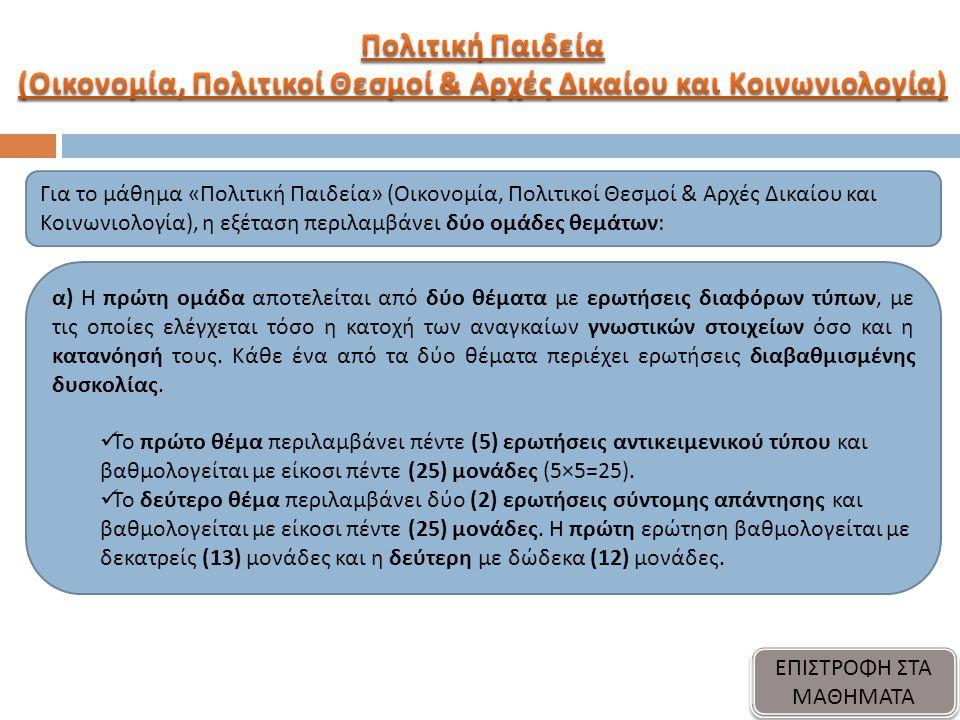 Για το μάθημα « Πολιτική Παιδεία » ( Οικονομία, Πολιτικοί Θεσμοί & Αρχές Δικαίου και Κοινωνιολογία ), η εξέταση π εριλαμβάνει δύο ομάδες θεμάτων : α ) Η π ρώτη ομάδα α π οτελείται α π ό δύο θέματα με ερωτήσεις διαφόρων τύ π ων, με τις ο π οίες ελέγχεται τόσο η κατοχή των αναγκαίων γνωστικών στοιχείων όσο και η κατανόησή τους.