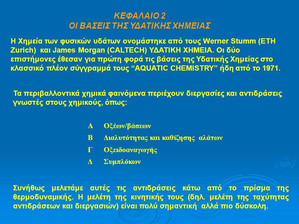ΚΕΦΑΛΑΙΟ 2 ΟΙ ΒΑΣΕΙΣ ΤΗΣ ΥΔΑΤΙΚΗΣ ΧΗΜΕΙΑΣ Η Χημεία των φυσικών υδάτων ονομάστηκε από τους Werner Stumm (ETH Zurich) και James Morgan (CALTECH) ΥΔΑΤΙΚΗ ΧΗΜΕΙΑ.