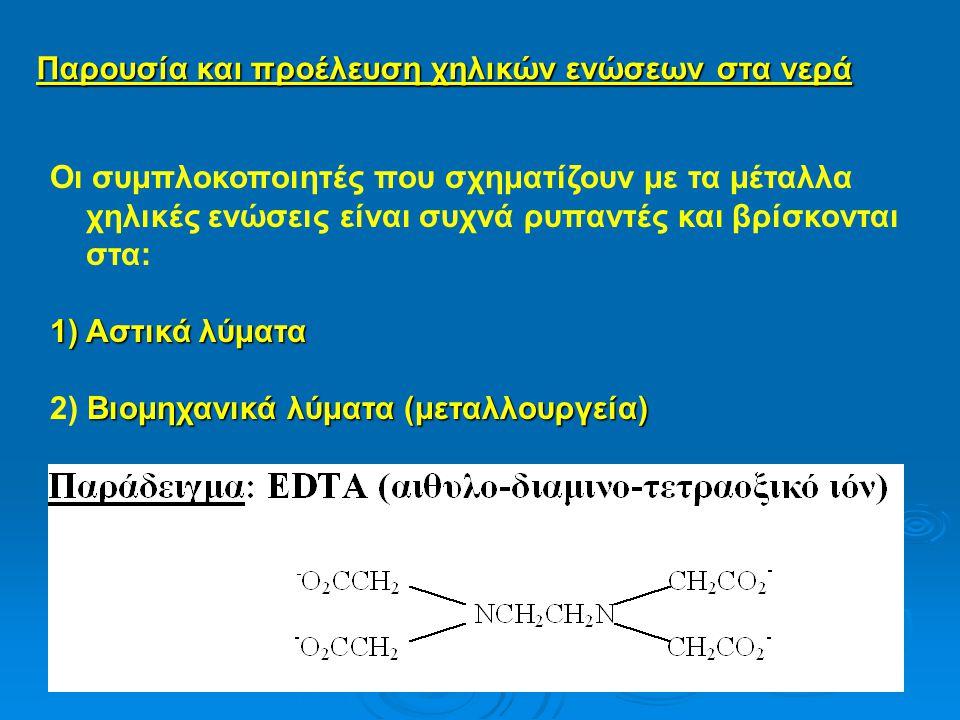 Παρουσία και προέλευση χηλικών ενώσεων στα νερά Οι συμπλοκοποιητές που σχηματίζουν με τα μέταλλα χηλικές ενώσεις είναι συχνά ρυπαντές και βρίσκονται στα: 1)Αστικά λύματα Βιομηχανικά λύματα (μεταλλουργεία) 2) Βιομηχανικά λύματα (μεταλλουργεία)