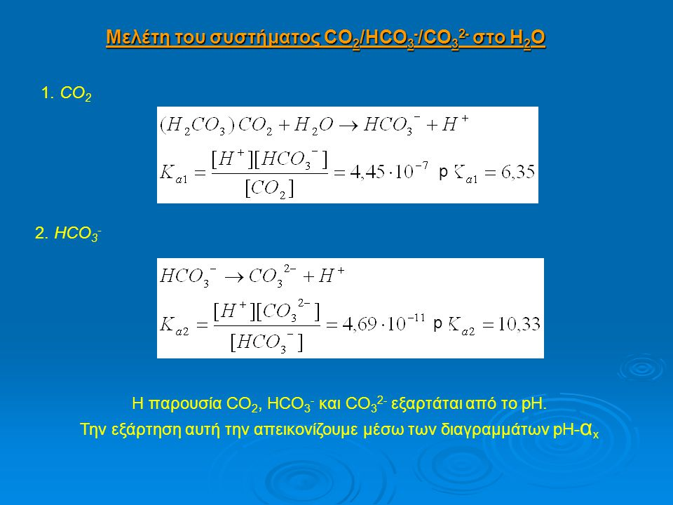 Μελέτη του συστήματος CO 2 /HCO 3 - /CO 3 2- στο Η 2 Ο 1. CO 2 2. HCO 3 - Η παρουσία CO 2, HCO 3 - και CO 3 2- εξαρτάται από το pH. Την εξάρτηση αυτή
