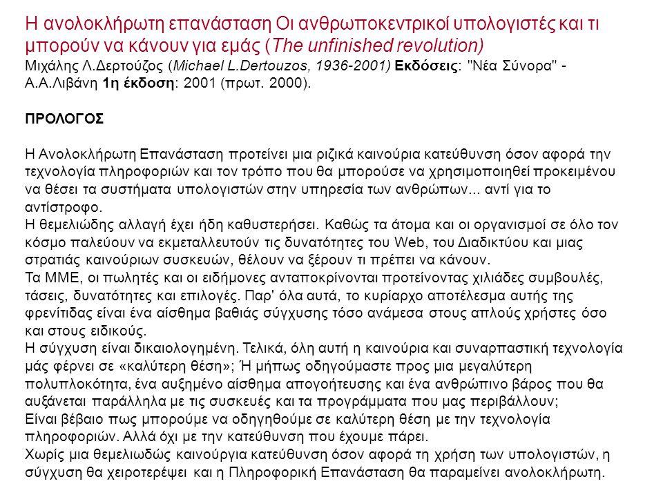 Η ανολοκλήρωτη επανάσταση Οι ανθρωποκεντρικοί υπολογιστές και τι μπορούν να κάνουν για εμάς (The unfinished revolution) Μιχάλης Λ.Δερτούζος (Michael L.Dertouzos, 1936-2001) Εκδόσεις: Νέα Σύνορα - Α.Α.Λιβάνη 1η έκδοση: 2001 (πρωτ.