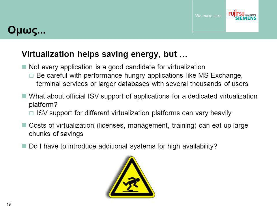19 Virtualization helps saving energy, but … Not every application is a good candidate for virtualization  Be careful with performance hungry applications like MS Exchange, terminal services or larger databases with several thousands of users What about official ISV support of applications for a dedicated virtualization platform.