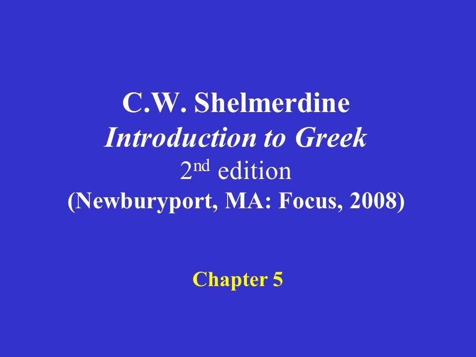C.W. Shelmerdine Introduction to Greek 2 nd edition (Newburyport, MA: Focus, 2008) Chapter 5