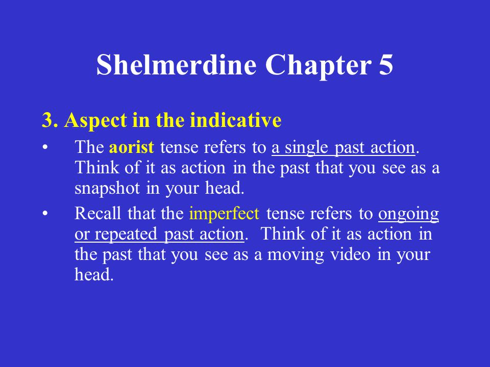 Shelmerdine Chapter 5 3. Aspect in the indicative The aorist tense refers to a single past action. Think of it as action in the past that you see as a