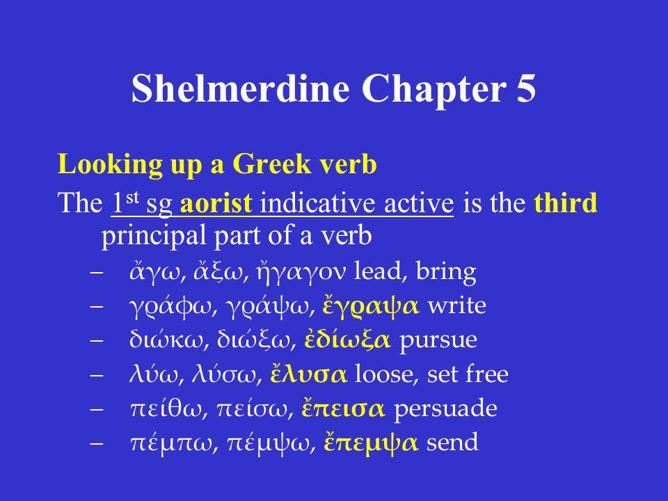 Shelmerdine Chapter 5 Looking up a Greek verb The 1 st sg aorist indicative active is the third principal part of a verb –ἄγω, ἄξω, ἤγαγον lead, bring –γράφω, γράψω, ἔγραψα write –διώκω, διώξω, ἐδίωξα pursue –λύω, λύσω, ἔλυσα loose, set free –πείθω, πείσω, ἔπεισα persuade –πέμπω, πέμψω, ἔπεμψα send