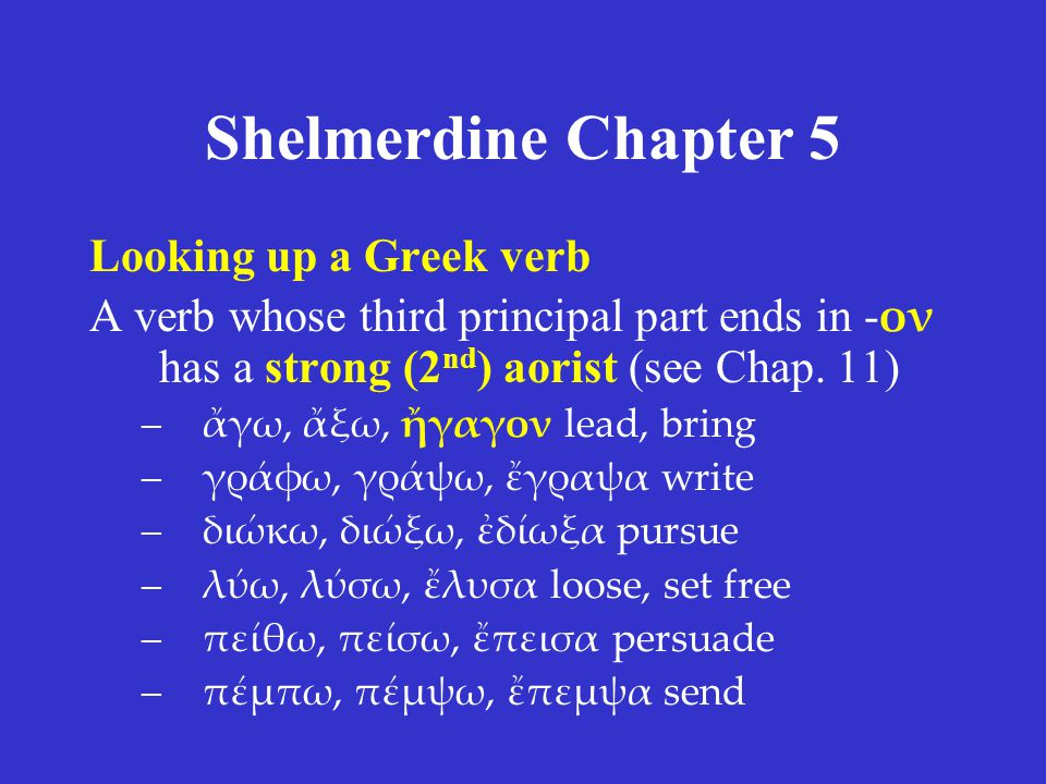 Shelmerdine Chapter 5 Looking up a Greek verb A verb whose third principal part ends in - ον has a strong (2 nd ) aorist (see Chap. 11) –ἄγω, ἄξω, ἤγα