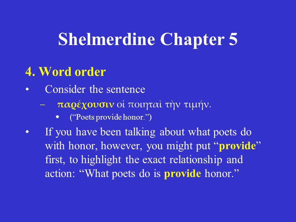 "Shelmerdine Chapter 5 4. Word order Consider the sentence –παρέχουσιν οἱ ποιηταὶ τὴν τιμήν. ( ""Poets provide honor."") If you have been talking about w"