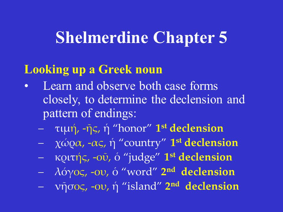 Shelmerdine Chapter 5 Looking up a Greek noun Learn and observe both case forms closely, to determine the declension and pattern of endings: –τιμή, -ῆ