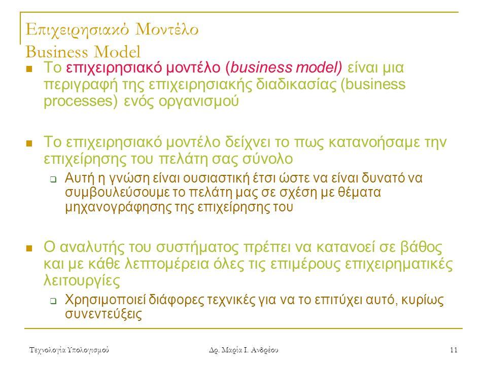 Τεχνολογία Υπολογισμού Δρ. Μαρία Ι. Ανδρέου 11 Επιχειρησιακό Μοντέλο Business Model Το επιχειρησιακό μοντέλο (business model) είναι μια περιγραφή της