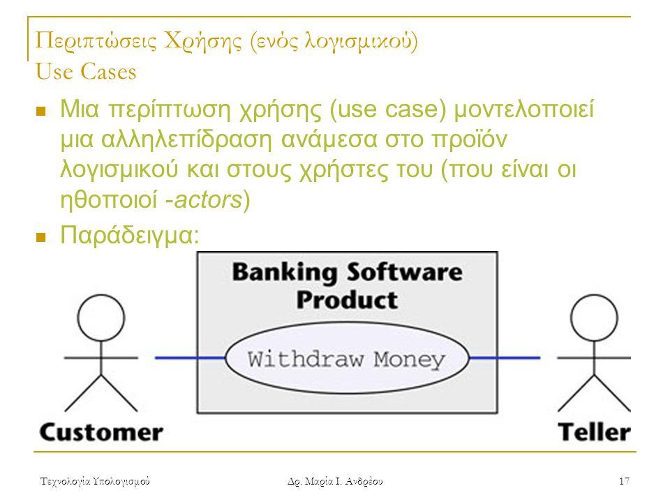 Τεχνολογία Υπολογισμού Δρ. Μαρία Ι. Ανδρέου 17 Περιπτώσεις Χρήσης (ενός λογισμικού) Use Cases Μια περίπτωση χρήσης (use case) μοντελοποιεί μια αλληλεπ